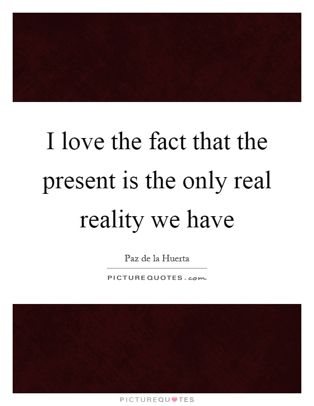 I love the fact that the present is the only real reality we have Picture Quote #1