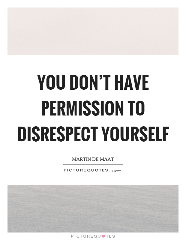 You don't have permission to disrespect yourself Picture Quote #1
