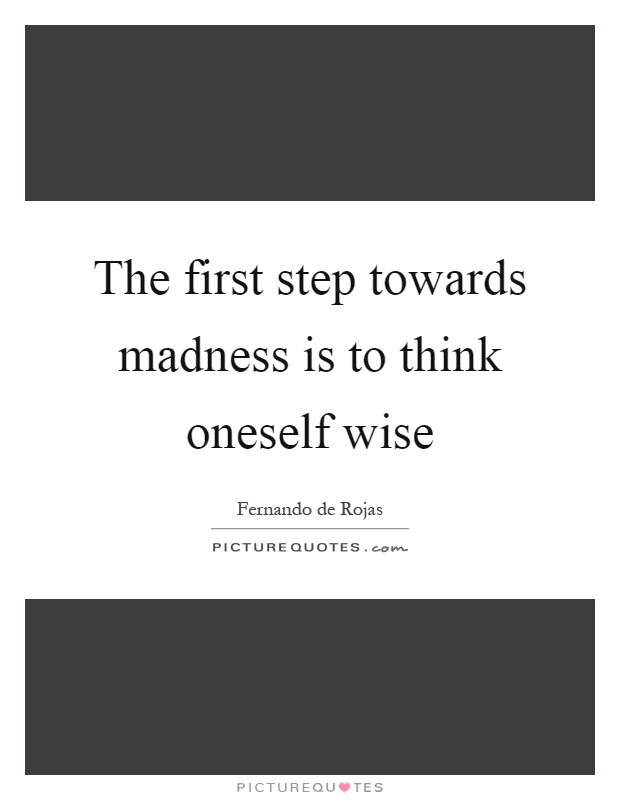 The first step towards madness is to think oneself wise Picture Quote #1
