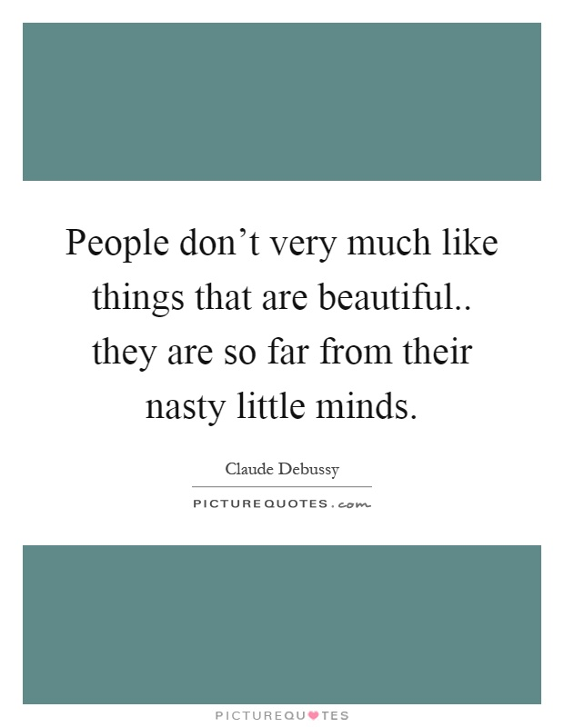 People don't very much like things that are beautiful.. they are so far from their nasty little minds Picture Quote #1