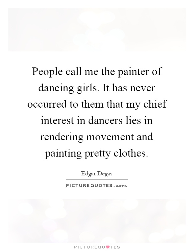 People call me the painter of dancing girls. It has never occurred to them that my chief interest in dancers lies in rendering movement and painting pretty clothes Picture Quote #1