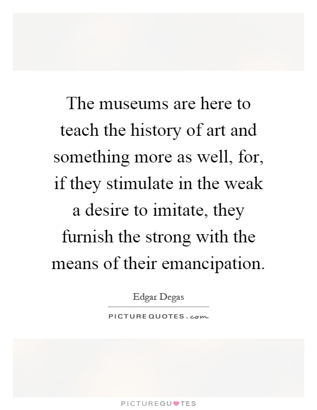 The museums are here to teach the history of art and something more as well, for, if they stimulate in the weak a desire to imitate, they furnish the strong with the means of their emancipation Picture Quote #1