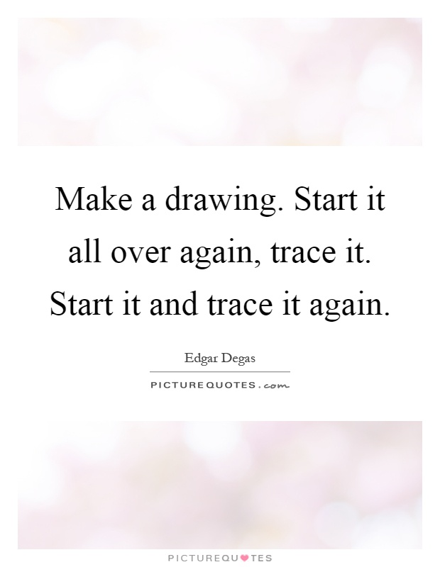 Make a drawing. Start it all over again, trace it. Start it and trace it again Picture Quote #1