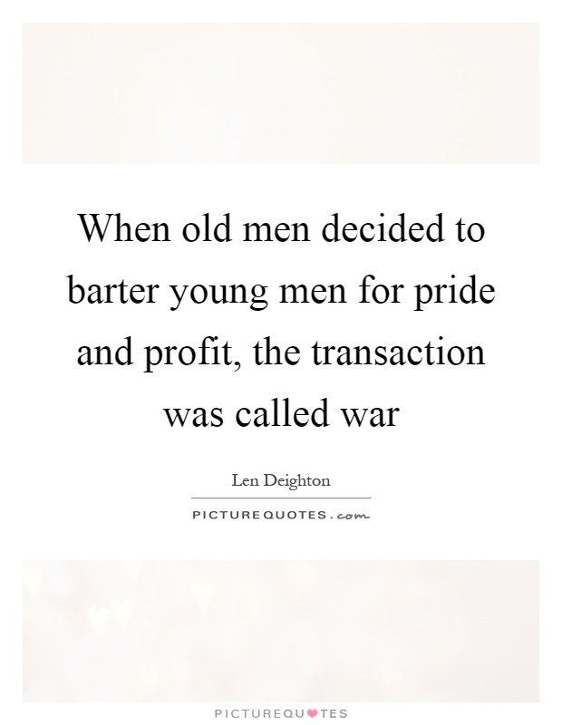 When old men decided to barter young men for pride and profit, the transaction was called war Picture Quote #1