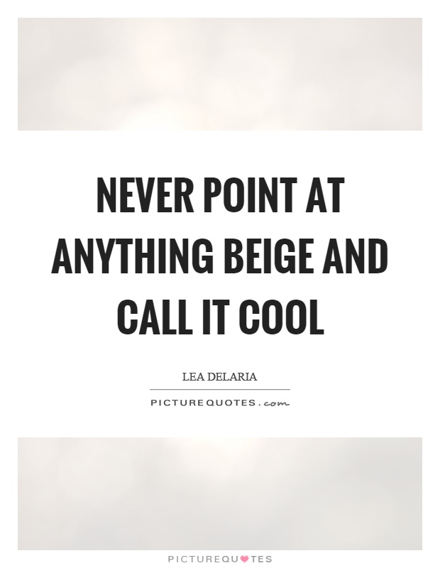 Never point at anything beige and call it cool Picture Quote #1
