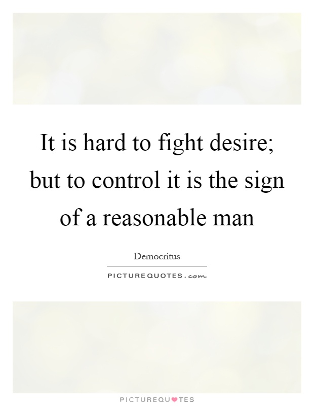 It is hard to fight desire; but to control it is the sign of a reasonable man Picture Quote #1