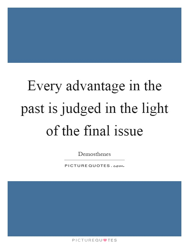 Every advantage in the past is judged in the light of the final issue Picture Quote #1