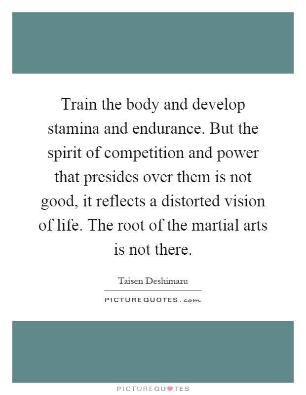 Train the body and develop stamina and endurance. But the spirit of competition and power that presides over them is not good, it reflects a distorted vision of life. The root of the martial arts is not there Picture Quote #1