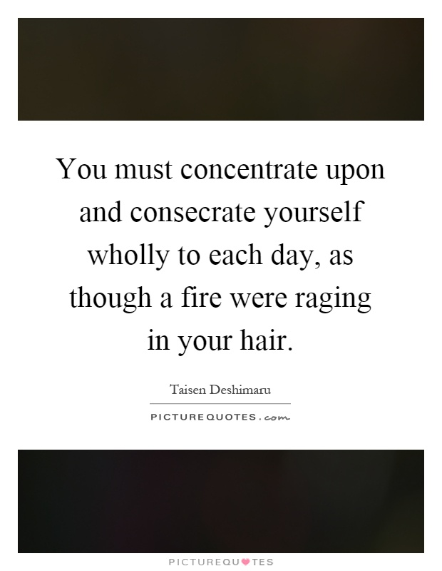 You must concentrate upon and consecrate yourself wholly to each day, as though a fire were raging in your hair Picture Quote #1