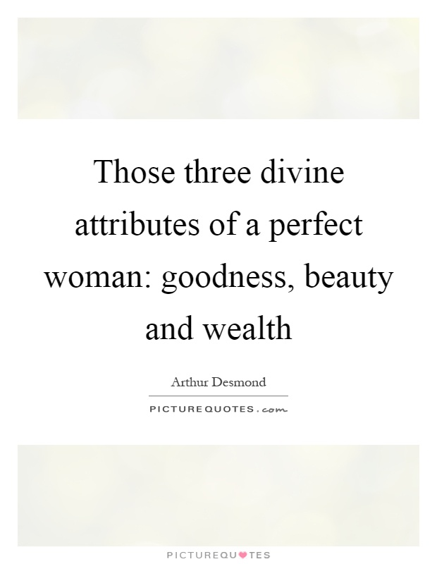 Those three divine attributes of a perfect woman: goodness, beauty and wealth Picture Quote #1