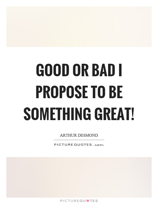 Good or bad I propose to be something great! Picture Quote #1