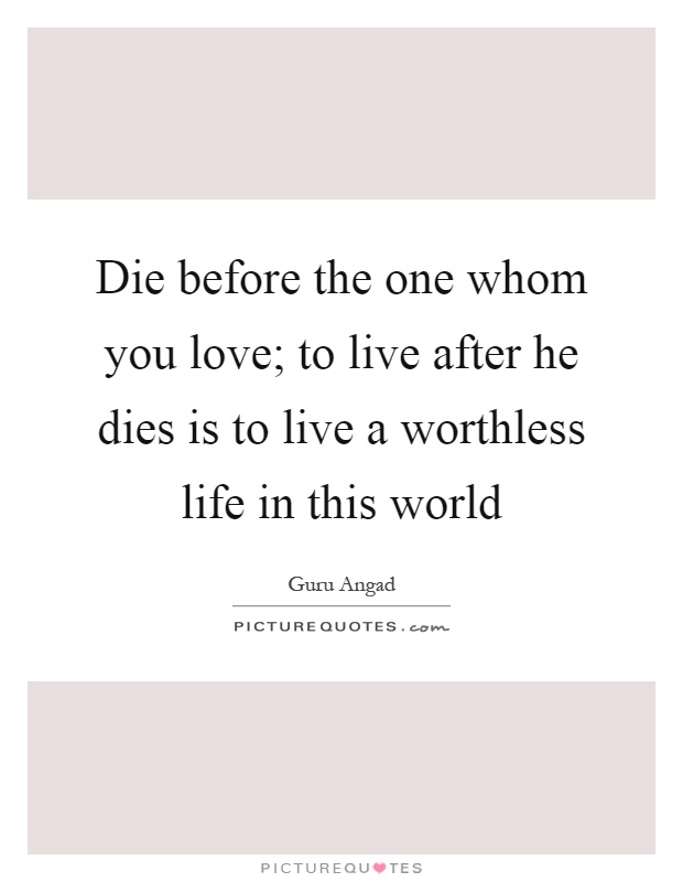 Die before the one whom you love; to live after he dies is to live a worthless life in this world Picture Quote #1