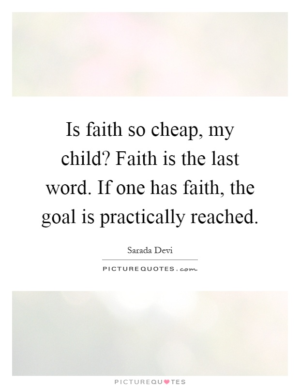 Is faith so cheap, my child? Faith is the last word. If one has faith, the goal is practically reached Picture Quote #1