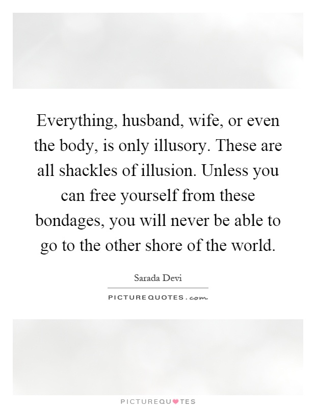 Everything, husband, wife, or even the body, is only illusory. These are all shackles of illusion. Unless you can free yourself from these bondages, you will never be able to go to the other shore of the world Picture Quote #1