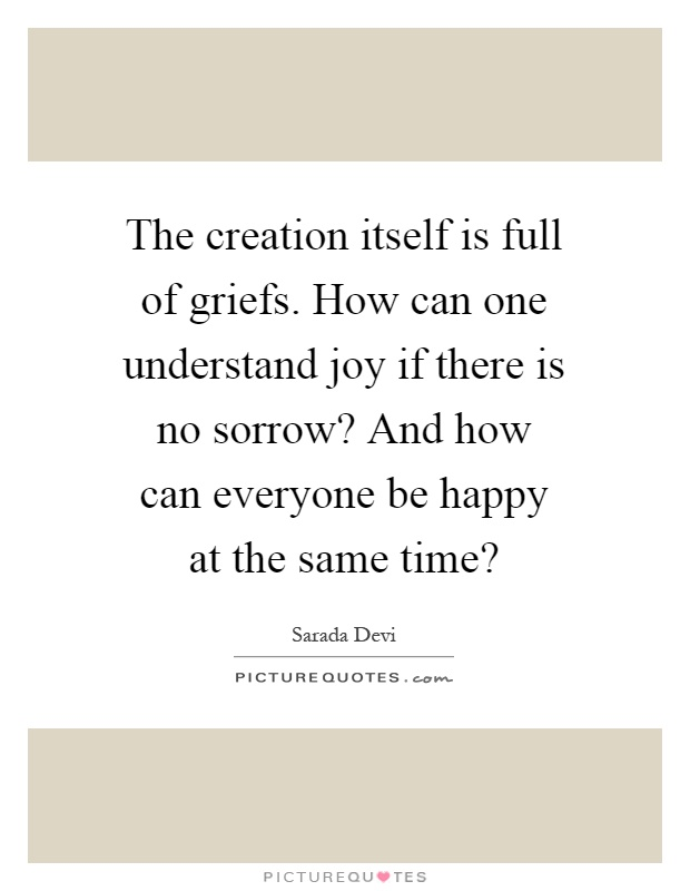 The creation itself is full of griefs. How can one understand joy if there is no sorrow? And how can everyone be happy at the same time? Picture Quote #1