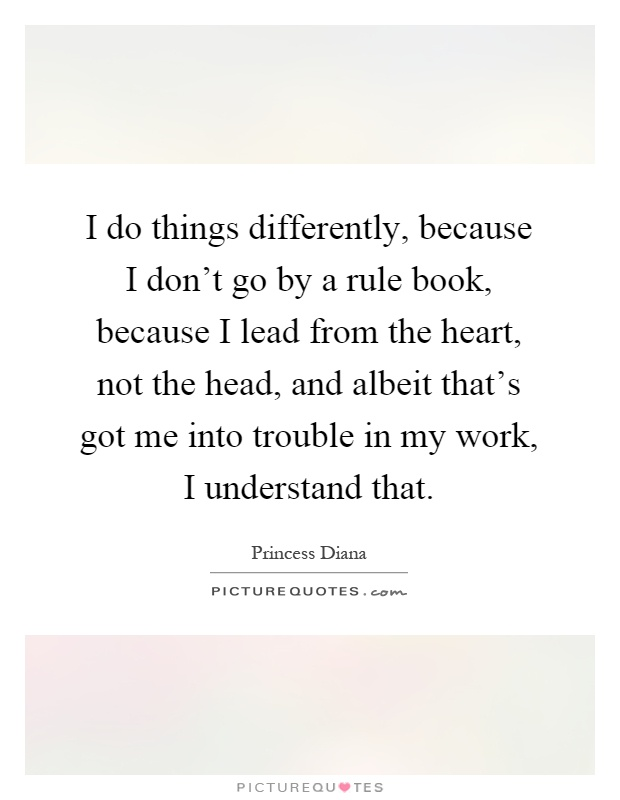 I do things differently, because I don't go by a rule book, because I lead from the heart, not the head, and albeit that's got me into trouble in my work, I understand that Picture Quote #1