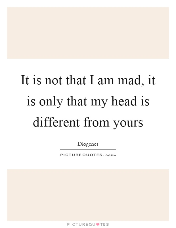 It is not that I am mad, it is only that my head is different from yours Picture Quote #1