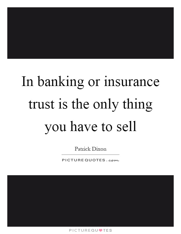 In banking or insurance trust is the only thing you have to sell Picture Quote #1