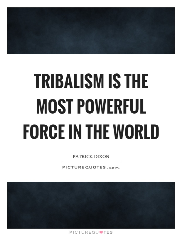 Tribalism is the most powerful force in the world Picture Quote #1