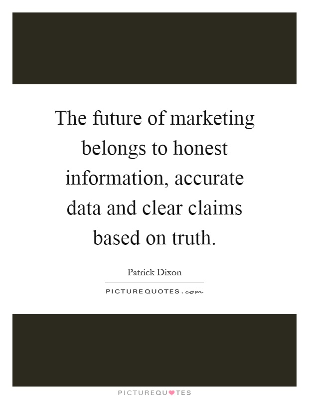 The future of marketing belongs to honest information, accurate data and clear claims based on truth Picture Quote #1