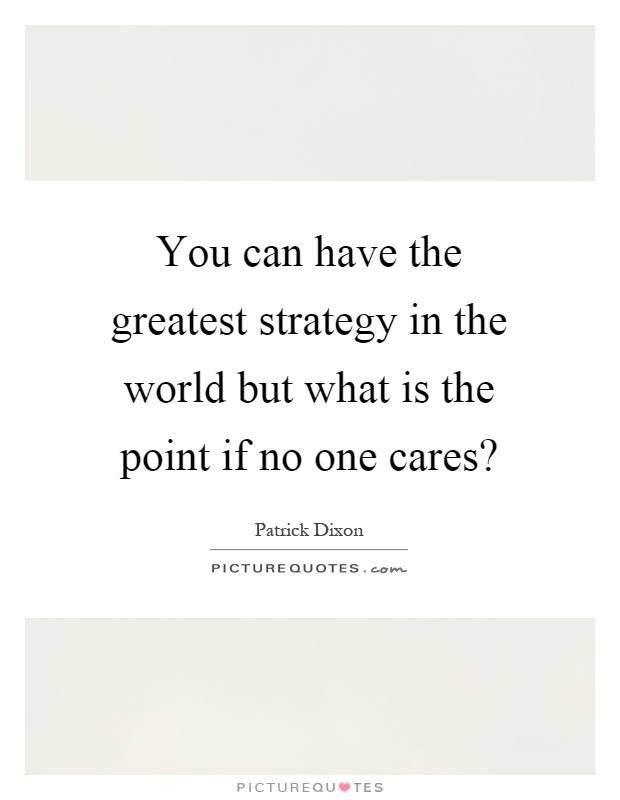 You can have the greatest strategy in the world but what is the point if no one cares? Picture Quote #1