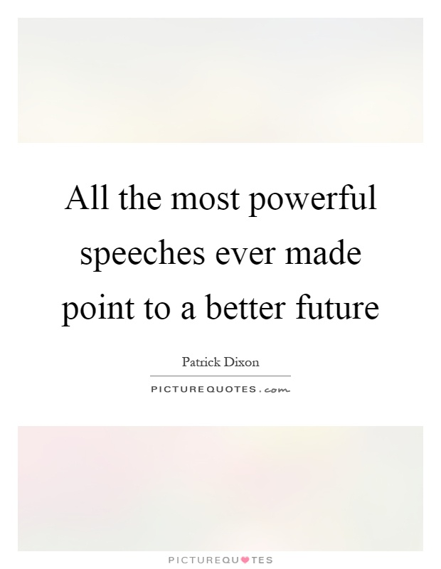 All the most powerful speeches ever made point to a better future Picture Quote #1