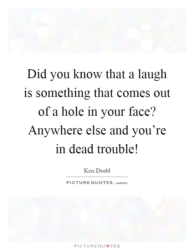 Did you know that a laugh is something that comes out of a hole in your face? Anywhere else and you're in dead trouble! Picture Quote #1