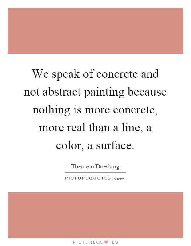 We speak of concrete and not abstract painting because nothing is more concrete, more real than a line, a color, a surface Picture Quote #1