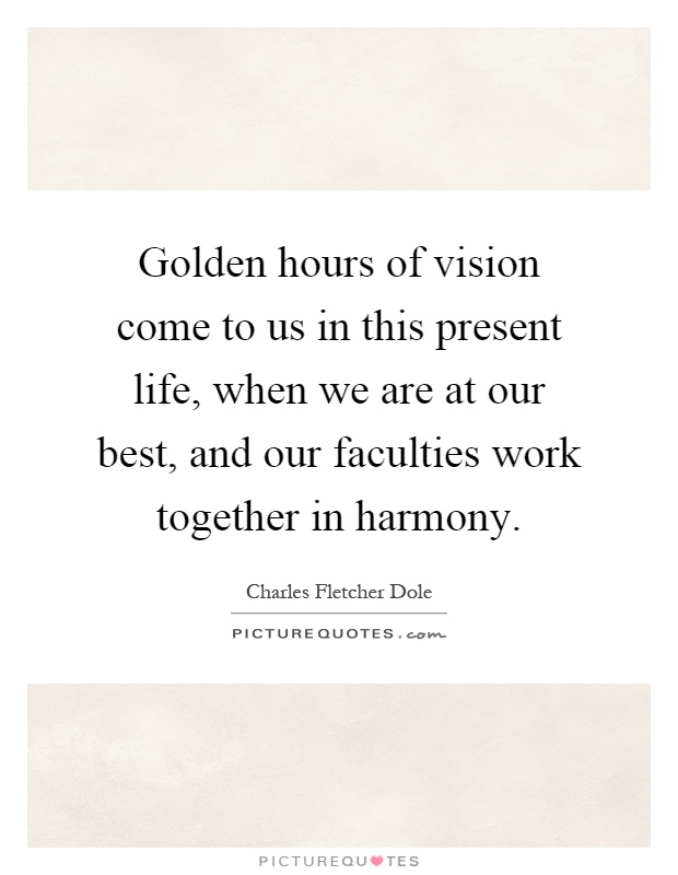 Golden hours of vision come to us in this present life, when we are at our best, and our faculties work together in harmony Picture Quote #1