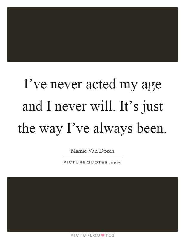 I've never acted my age and I never will. It's just the way I've always been Picture Quote #1