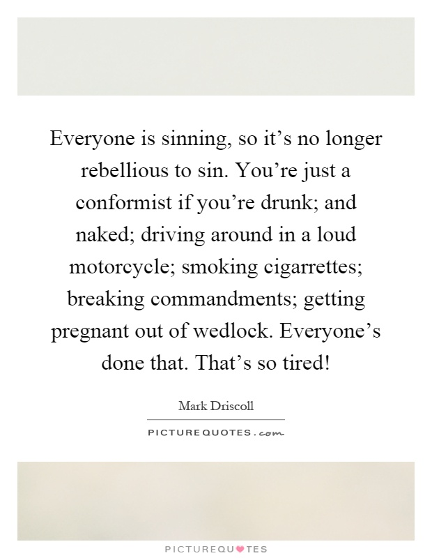 Everyone is sinning, so it's no longer rebellious to sin. You're just a conformist if you're drunk; and naked; driving around in a loud motorcycle; smoking cigarrettes; breaking commandments; getting pregnant out of wedlock. Everyone's done that. That's so tired! Picture Quote #1