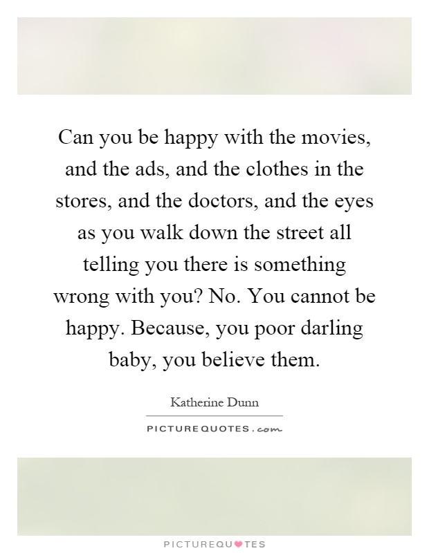 Can you be happy with the movies, and the ads, and the clothes in the stores, and the doctors, and the eyes as you walk down the street all telling you there is something wrong with you? No. You cannot be happy. Because, you poor darling baby, you believe them Picture Quote #1