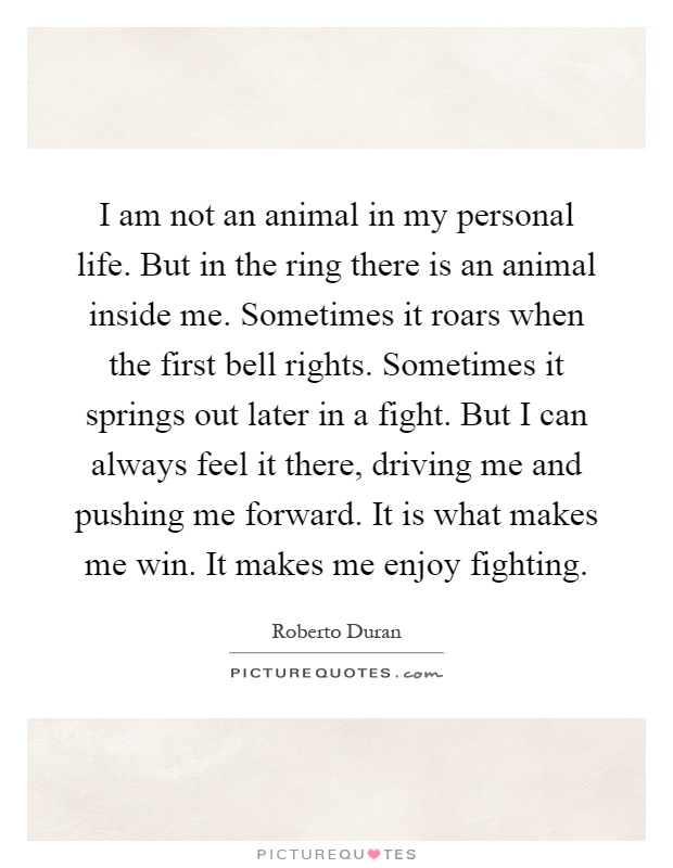 I am not an animal in my personal life. But in the ring there is an animal inside me. Sometimes it roars when the first bell rights. Sometimes it springs out later in a fight. But I can always feel it there, driving me and pushing me forward. It is what makes me win. It makes me enjoy fighting Picture Quote #1