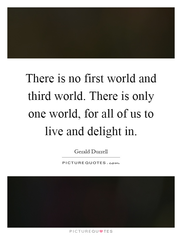 There is no first world and third world. There is only one world, for all of us to live and delight in Picture Quote #1