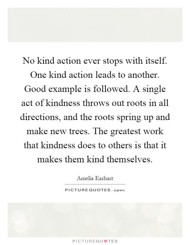 No kind action ever stops with itself. One kind action leads to another. Good example is followed. A single act of kindness throws out roots in all directions, and the roots spring up and make new trees. The greatest work that kindness does to others is that it makes them kind themselves Picture Quote #1