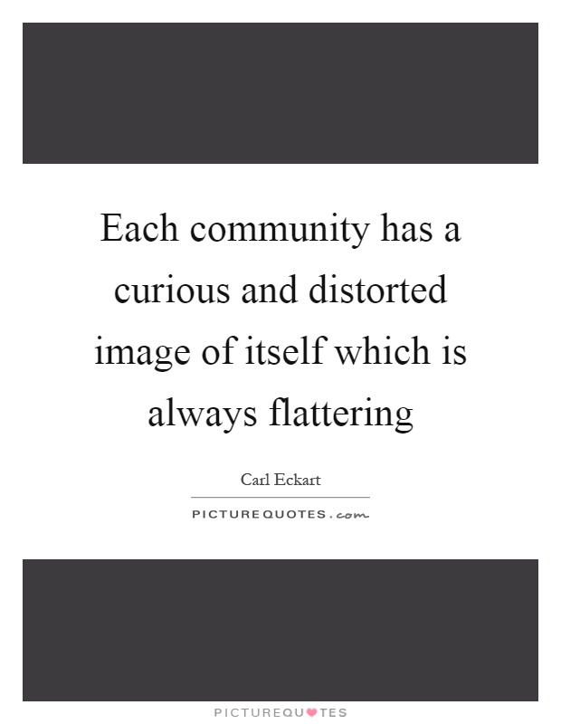 Each community has a curious and distorted image of itself which is always flattering Picture Quote #1