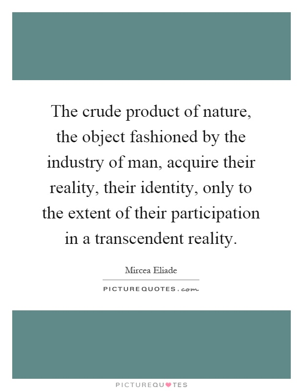 The crude product of nature, the object fashioned by the industry of man, acquire their reality, their identity, only to the extent of their participation in a transcendent reality Picture Quote #1
