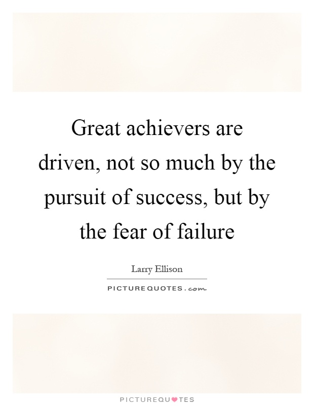 Great achievers are driven, not so much by the pursuit of success, but by the fear of failure Picture Quote #1