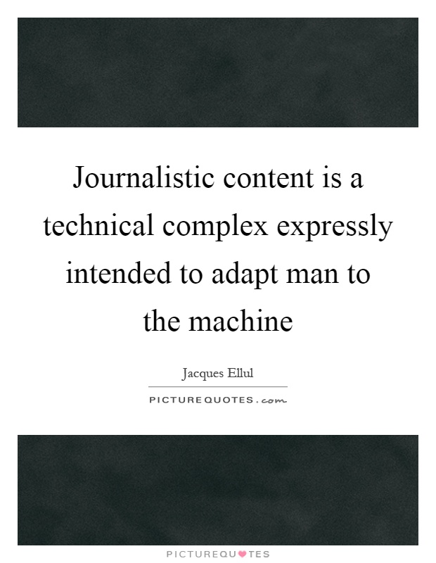 Journalistic content is a technical complex expressly intended to adapt man to the machine Picture Quote #1