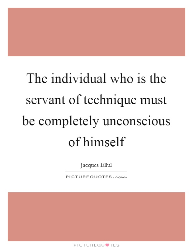 The individual who is the servant of technique must be completely unconscious of himself Picture Quote #1