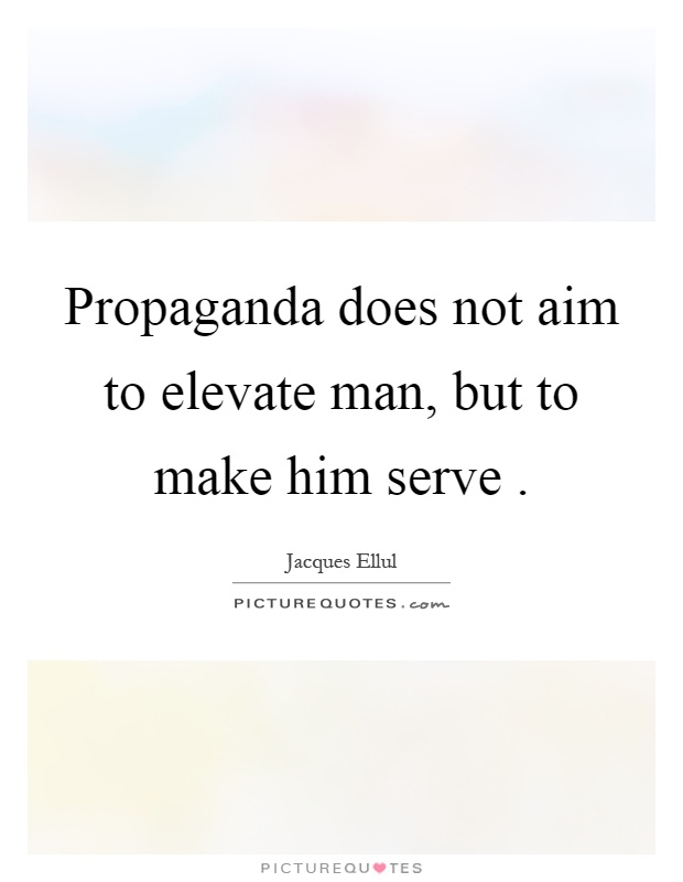 Propaganda does not aim to elevate man, but to make him serve Picture Quote #1