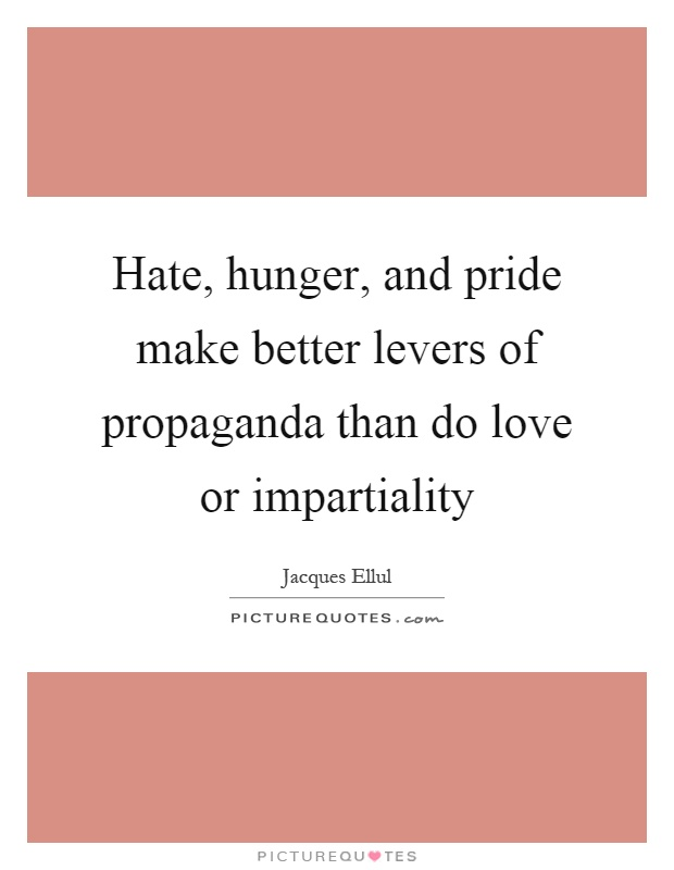 Hate, hunger, and pride make better levers of propaganda than do love or impartiality Picture Quote #1