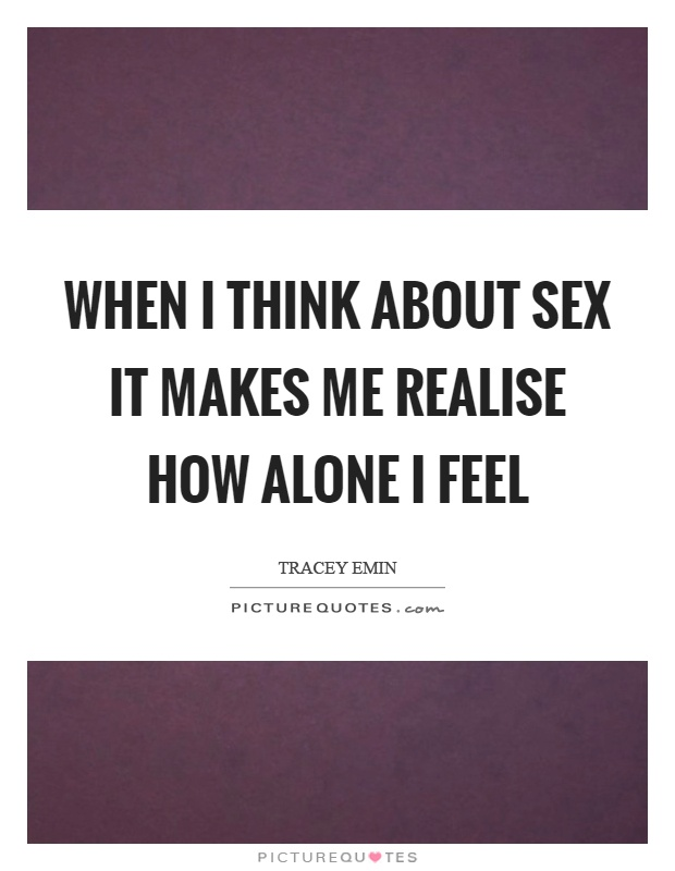 When I think about sex it makes me realise how alone I feel Picture Quote #1