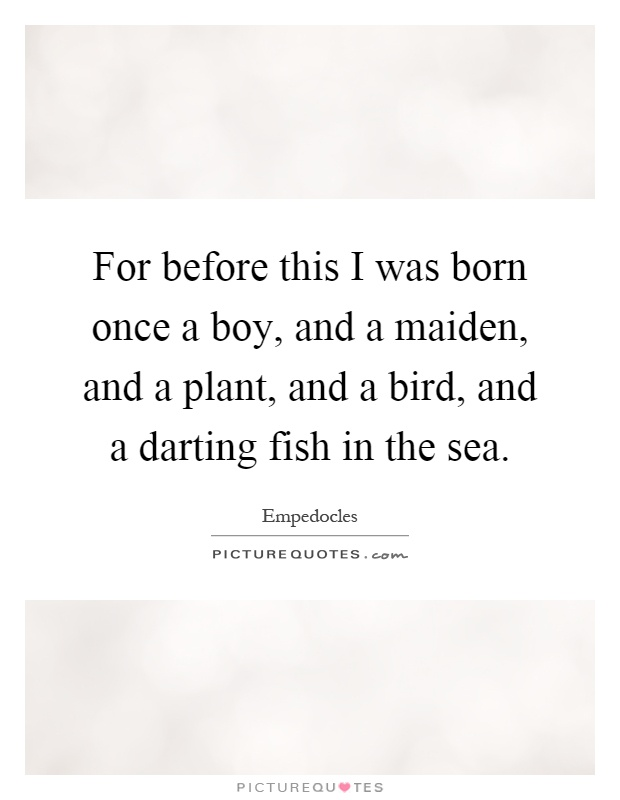 For before this I was born once a boy, and a maiden, and a plant, and a bird, and a darting fish in the sea Picture Quote #1