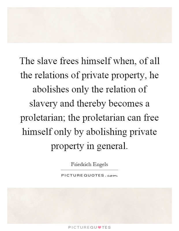 The slave frees himself when, of all the relations of private property, he abolishes only the relation of slavery and thereby becomes a proletarian; the proletarian can free himself only by abolishing private property in general Picture Quote #1