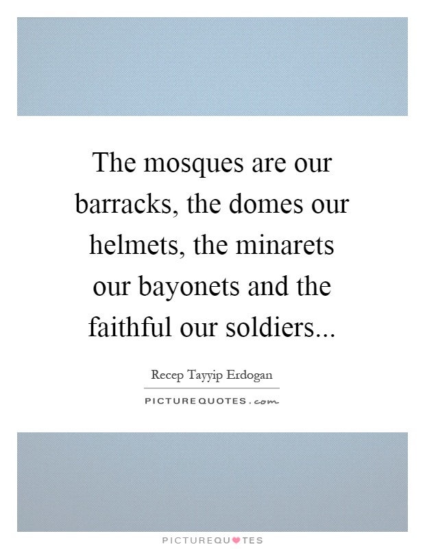 The mosques are our barracks, the domes our helmets, the minarets our bayonets and the faithful our soldiers Picture Quote #1