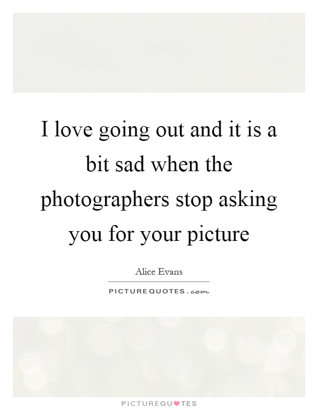 I love going out and it is a bit sad when the photographers stop asking you for your picture Picture Quote #1