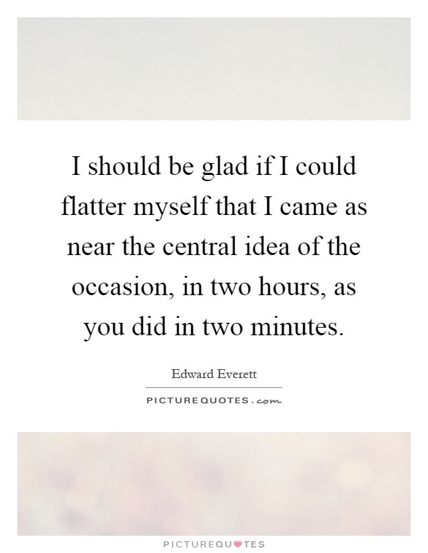 I should be glad if I could flatter myself that I came as near the central idea of the occasion, in two hours, as you did in two minutes Picture Quote #1