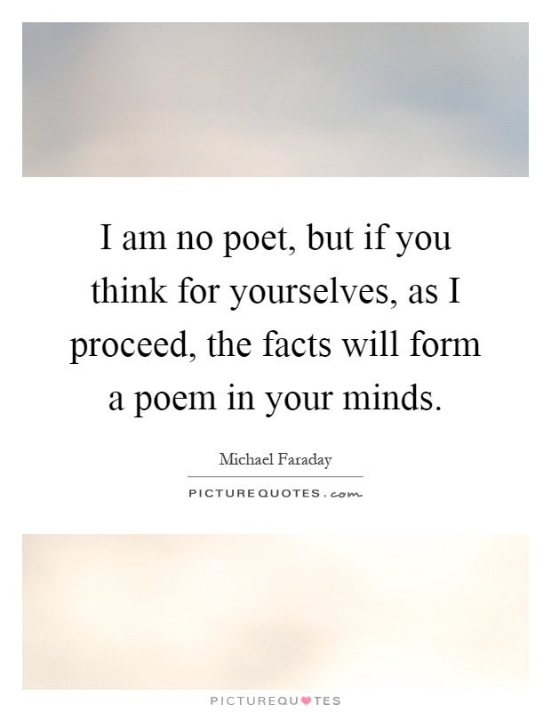 I am no poet, but if you think for yourselves, as I proceed, the facts will form a poem in your minds Picture Quote #1