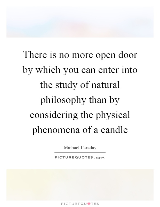 There is no more open door by which you can enter into the study of natural philosophy than by considering the physical phenomena of a candle Picture Quote #1